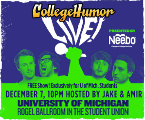 Hey we're Livecasting our show tonight at the University of Michigan in 25 minutes! Tune in at 10:25pm right here! CollegeHumor Livecasts are 100% live videos where anything can happen. Nobody knows what we'll do or say next, including us. Be a part of the fun and join the conversation on Twitter, Facebook, and AIM.