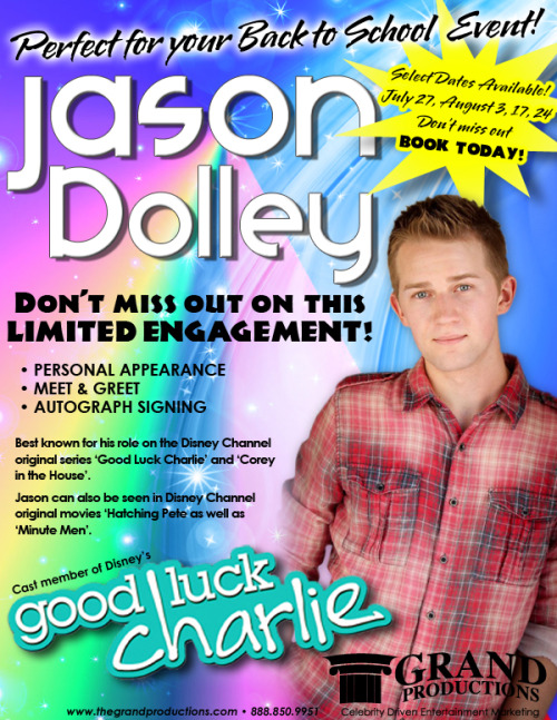 "JASON DOLLEY, cast member of ""Good Luck Charlie"" is now available for personal appearances. DON'T MISS OUT ON THIS LIMITED ENGAGEMENT! Sure to add excitement to any special event! For information contact Grand Productions 888-850-9951 www.thegrandproductions.com"