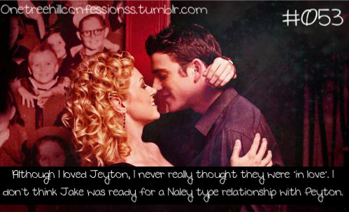 "OTH CONFESSION 053 ""Although I loved Jeyton I never really thought they were ""in love"". I don't think Jake was ready for a Naley type relationship with Peyton"""