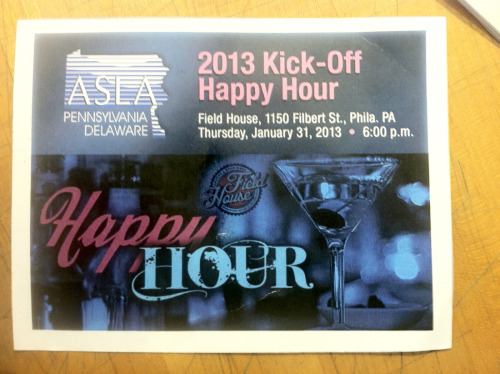 Join us at the PA/DE ASLA 2013 Kick-Off HAPPY HOUR! Thursday, Jan 31, 2013 6 - 8pm.  At the Field House, 1150 Filbert St. Philadephia, PA 19107 FREE DRINKS AND MUNCHIES (from 6pm -8pm) REGISTER HERE! Price: FREE for ASLA Members , $10 for non-members  ** registration required by Jan 30**