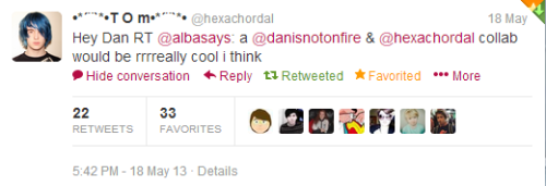 I tweeted a few days ago that I thought Tom and Dan should collaborate, and apparently Tom agrees with me! I think a collab between them would be amazing, because they are both very creative, but in their own ways. (also I think I've seen some old formspring answers in which Dan said positive things about Tom, so make this happen dudes!)