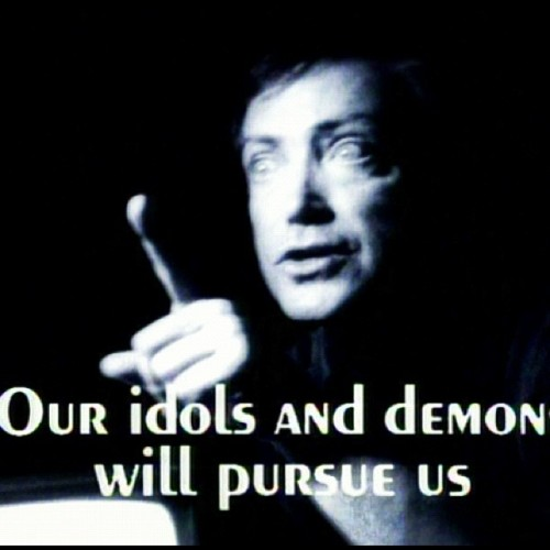 Our idols and demons will pursue us