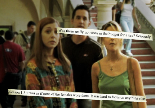 buffyconfessions:  Was there really no room in the budget for a bra? Seriously. Season 1-3 it was as if none of the females wore them. It was hard to focus on anything else.  meganhelin: Open your eyes.. for most shows in the 90's, the women went bra-less a lot. #SexandtheCity #CarrieBradshaw