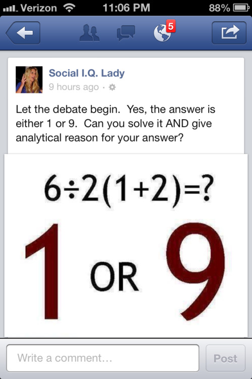 Wrong. The answer cannot be either/or. The real answer is 9.  There is something in math called Order of Operations or PEMDAS.  Parentheses first, then Exponents and then Multiplications and Divisions and then Additions and Subtractions.  Division and Multiplication rank equally (and go left to right). Addition and Subtraction rank equally (and go left to right) This equation is just written in silly fashion but it breaks down like this: 6/2(1+2)=? 6/2(3)=? 3(3)=? = 9 - Sha