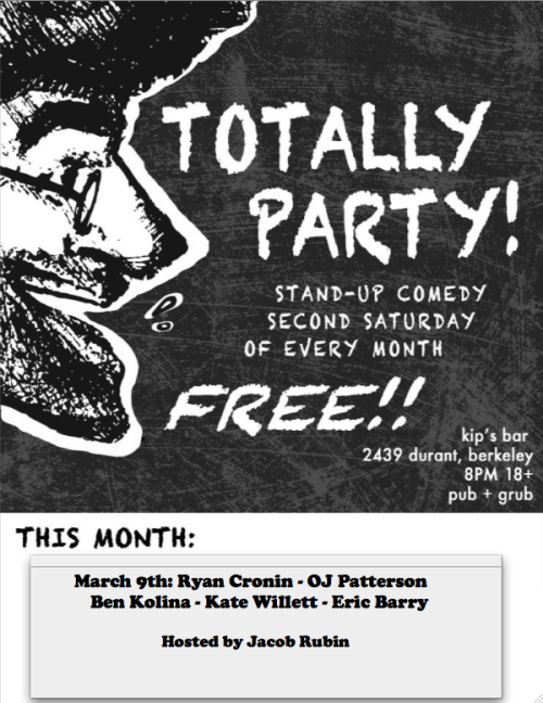 3/9. Totally Party @ Kip's Bar. 2439 Durant St. Berkeley. Free. 8PM. Featuring Ryan Cronin, OJ Patterson, Ben Kolina, Kate Willett, Eric Barry and hosted by Jacob Rubin.