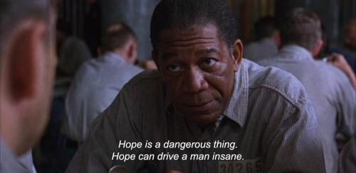 """Hope is a dangerous thing. Hope can drive a man insane."""