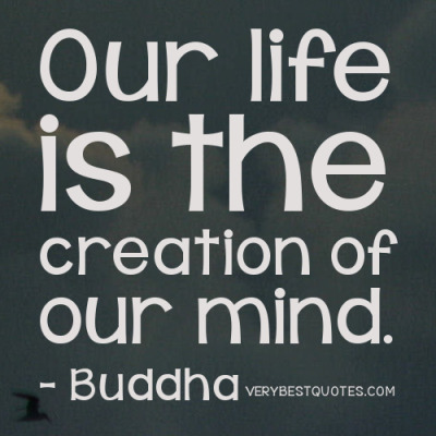 """Our life is the creation of our mind."" — Buddha"