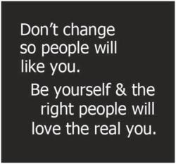 fromdeathtolife:  Be yourself, don't change for anyone!