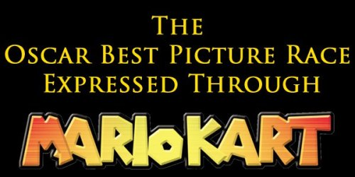 The Oscar Best Picture Race Expressed Through Super Mario Kart Pick your player, Academy. It looked for a while like Lincoln had the star advantage, ever sinceZero Dark Thirty connected with that nasty red shell John McCain launched, but Argo has recently gotten a huge turbo-boost from the Golden Globes and the BAFTAs, and even thoughLes Mis crashed off the course a while ago and Amour, Beasts of the Southern Wild, and Silver Linings Playbook are clearly one lap behind, it could be anybody's race. 3…2…1…GO to full article