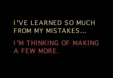 ideascrossroads:  I've learned so much from my mistakes I'm thinking of making a few more.