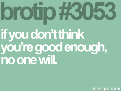 brotips:  Super motivational submission here. I like this guy (or girl)'s style. Get amped bitches. -Sketch Posters