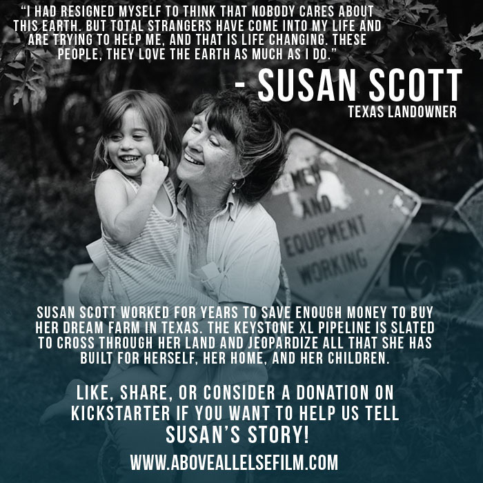 aboveallelsefilm:  Today our hearts are with Texas landowner, Susan Scott. Susan used her entire life's savings to purchase her dream farm in Winnsboro, Texas. She has now been fighting to prevent the Keystone XL pipeline from crossing through her land, which could risk the lives of her family and her grandchildren. Susan's story inspired activists, blockaders, and our team to continue the fight against KXL! LIKE and SHARE if you will help US fight for Susan, her home, and the Earth! Consider a donation on Kickstarter today! http://kck.st/13qylwh