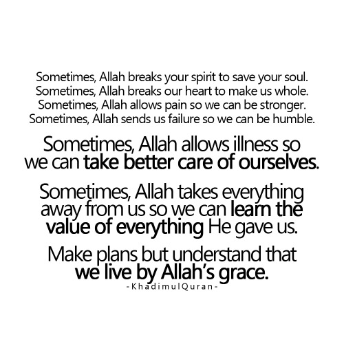 khadimulquran:  Sometimes, Allah takes everything away from us so we can learn the value of everything He gave us.Make plans but understand that we live by Allah's grace.