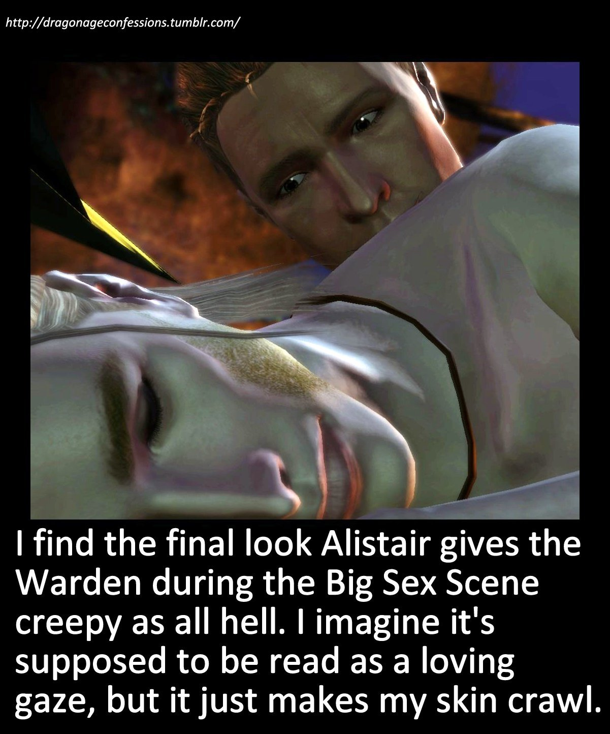 dragonageconfessions:  Confession: I find the final look Alistair gives the Warden during the Big Sex Scene creepy as all hell. I imagine it's supposed to be read as a loving gaze, but it just makes my skin crawl.  Yeah well the shit his fandom does to him is way creepier, confessor.