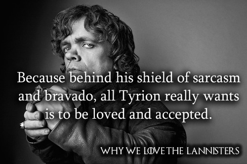 whywelovethelannisters:  578. Because behind his shield of sarcasm and bravado, all Tyrion really wants is to be loved and accepted. By opheliadanger