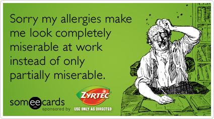 Sorry my allergies make me look completely miserable at work instead of only partially miserable.Via someecards