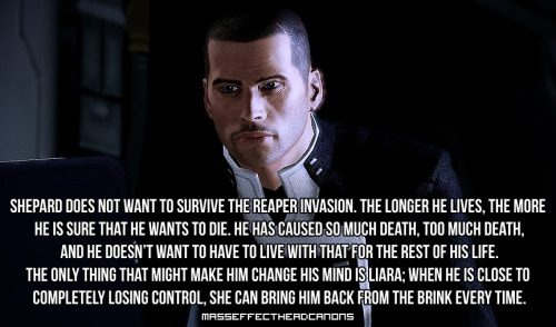 """Shepard does not want to survive the reaper invasion. The longer he lives, the more he is sure that he wants to die. He has caused so much death, too much death, and he doesn't want to have to live with that for the rest of his life. The only thing that might make him change his mind is Liara; when he is close to completely losing control, she can bring him back from the brink every time."" Submitted by wastedfreefall."