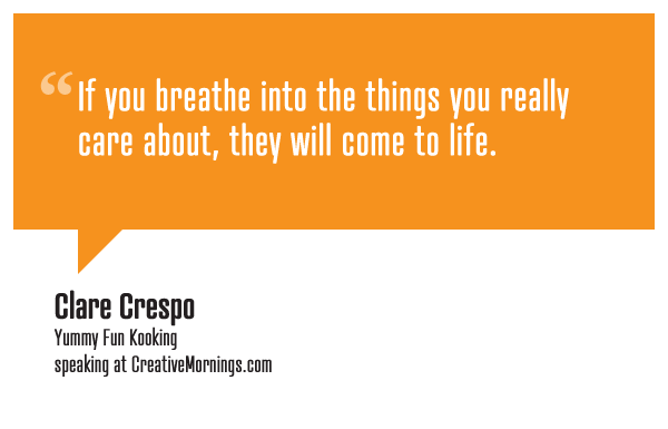 """If you breathe into the things you really care about, they will come to life.""  Clare Crespo, Yummy Fun Kooking speaking at CreativeMornings/LosAngeles(*watch the talk)"
