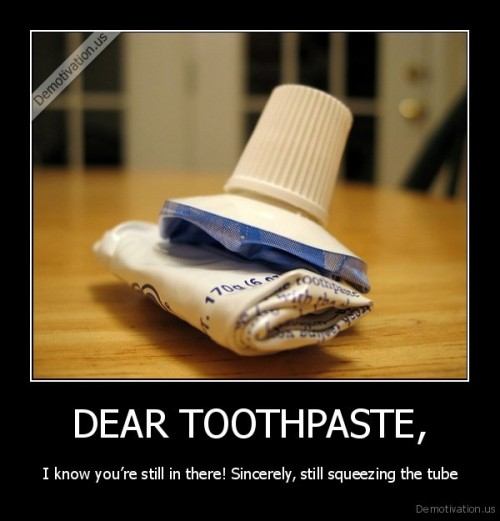 "very-demotivational:  DEAR TOOTHPASTE,very-demotivational.tumblr.com  Lol, I never understood people's desire to get every last bit of it out of the tube. It's not like the stuff is expensive or embarrassing to buy. ""oh, that guy's buying toothpaste. I bet he's a perverted son of a bitch who puts it on his balls before sodomizing farm animals"" is probably not the store clerk's reaction"