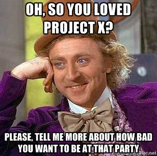 i did love project x, i did want to be at that party