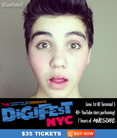 Reblog if you love SAM POTTORFF!  Come meet him at DigiFest NYC on June 1st at Terminal 5!  Tickets & Info here: http://digifestnyc.com  Performers Include: Pentatonix • Allstar Weekend • Tyler Ward • Kina Grannis • The Gregory Bros. (AutoTuneTheNews) • Sam Pepper • Caspar Lee • Clara C. • Andrea Russett • Improv Everywhere • TheComputerNerd01 • Steve Kardynal • Keenan Cahill • Savannah Outen • Woody's Gamer Tag • Joey Graceffa • Playback • EleventhGorgeous • Ahmir • Nick Pitera • FoodForLouis • Poppy • The Scary Snowman • Dormtainment • Rusty Clanton • Jackson Harris • Nick Tangorra • Chris McGinnis • Ryan Abe • JennXPenn • Thats0Jack • Hunter March • Sam Pottorff • Kian Lawley • JonahTheGreat • and many more!   What is DigiFest? It's the first ever YouTube music festival! There will be musical performances, comedy sketches, meet&greets, suprise acoustic sets, beauty and gaming booths, and more! Over 7 hours of awesome, and 4 floors of fun!   Want more info? Follow us at http://twitter.com/thedigitour & Subscribe on youtube at http://youtube.com/thedigitour