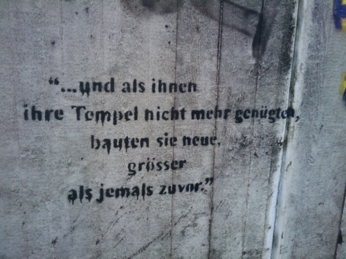 I'm also fascinated by thoughtful graffiti.     …und als ihnen ihre Tempel nicht mehr genügten, bauten sie neue, grösser as jemals zuvor.    Or:    … and as their temples were no longer satisfactory, they built new ones, larger than ever before.