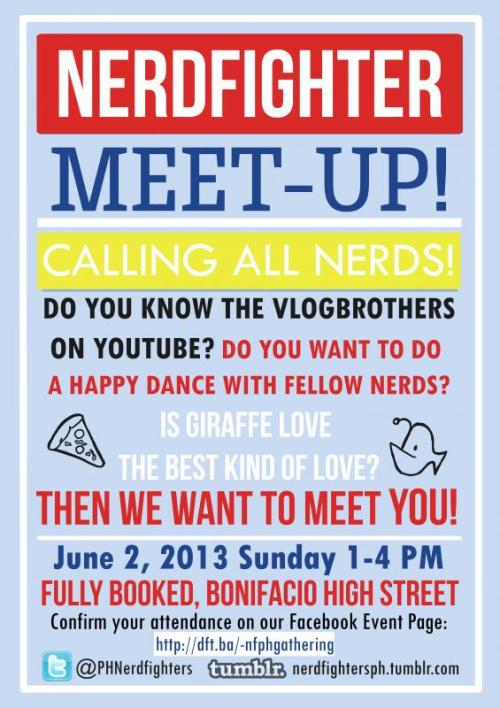 PH Nerdfighters Meet-up So this is now a thing. If you'd like to confirm for the event, please follow this link. We can only accomodate the first 50 people for giveaways and stuff, but we'd love to meet you even if you're not part of the first 50 confirmed attendees. The Tumblr meetup page for this event is also here so that you know how to get to the place and stuff. It's at a bookstore, so that's pretty cool. You can also follow us on Twitter at @PHnerdfighters or join the official Facebook page to meet fellow Nerdfighters from the Philippines.  Fully Booked was pretty awesome in letting us use the space, so go and thank them as well. You can follow them on Twitter at @_fullybooked and basically shower them in awesome. :D See you at the event! Also, our awesome poster was designed by resident Nerdfighter and artist Nica, whose TFiOS fanart work you might be familiar with from one of John's recent videos. :D