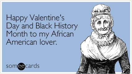 Happy Valentine's Day and Black History Month to my African American loverVia someecards