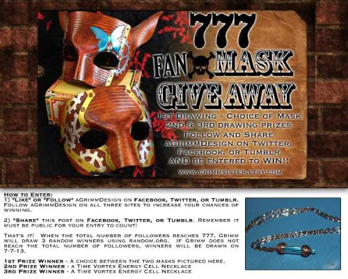 "How to Enter: 1) ""Like"" or ""Follow"" aGrimmDesign on Facebook, Twitter, or Tumblr. Follow aGrimmDesign on all three sites to increase your chances of winning.  2) ""Share"" this post on Facebook, Twitter, or Tumblr. Remember it must be public for your entry to count! That's it!  When the total number of followers reaches 777, Grimm will draw 3 random winners using random.org.  If Grimm does not reach the total number of followers, winners will be drawn on 7-7-13. 1st Prize Winner - A choice between the two masks pictured here. 2nd Prize Winner - a Time Vortex Energy Cell Necklace3rd Prize Winner - A Time Vortex Energy Cell Necklace"