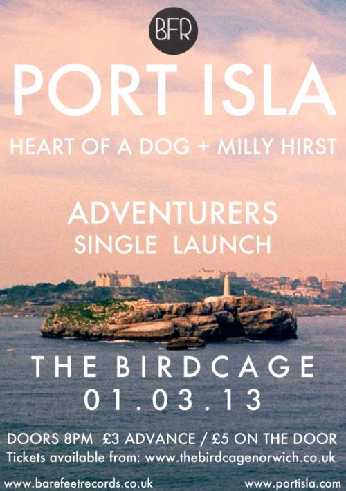 GIG - 01/03/2013 - PORT ISLA SINGLE LAUNCH - THE BIRDCAGE With Heart of a Dog and Milly Hirst, £3 advance / £5 on the door. Barefeet Records / Port Isla / The Birdcage