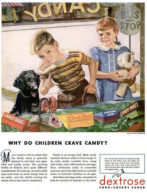 "Here's some awesome, if misguided, candy-related wisdom from Life magazine, February 25, 1946: The makers of Dextrose purport to answer the question, ""Why do children crave candy?"" Why indeed.  Here's our favourite part: ""Pure, wholesome candy in reasonable amounts and at the right time is a valuable factor in balanced nutrition at all ages."" So don't make the mistake of only feeding your kids fruit, vegetables, and dairy products. Their higher energy requirements mean they NEED to be fed candy each and every day because ""Candy is an energy food."" And don't you forget it. It's Candy Day on Geyser of Awesome!"