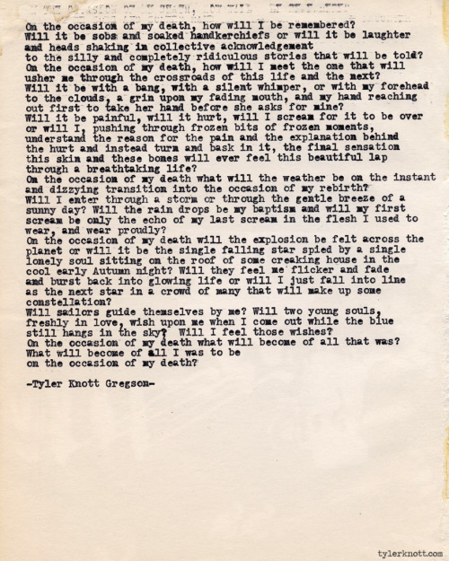 tylerknott:  Typewriter Series #389 by Tyler Knott Gregson Text for tired eyes: On the occasion of my death, how will I be remembered?Will it be sobs and soaked handkerchiefs or will it be laughterand heads shaking in collective acknowledgmentto the silly and completely ridiculous stories that will be told?On the occasion of my death, how will I meet the one that willusher me through the crossroads of this life and the next?Will it be with a bang, with a silent whimper, or with my foreheadto the clouds a grin upon my fading mouth and my hand reachingout first to take her hand before she asks for mine?Will it be painful, will it hurt, will I scream for it to be overor will I, pushing through frozen bits of frozen moments,understand the reason for the pain and the explanation behindthe hurt and instead turn and bask in it, the final sensationthis skin and these bones will ever feel this beautiful lapthrough a breathtaking life.On the occasion of my death, what will be the weather on the instantand dizzying transition into the occasion of my rebirth?Will I enter through a storm or through the gentle breeze ofa sunny day? Will the rain drops be my baptism and will my firstscream be only the echo of my last scream in the flesh I used towear, and wear proudly?On the occasion of my death, will the explosion be felt across theplanet or will it be the single falling star spied by a singlelonely soul sitting on the roof of some creaking house in thecool early Autumn night? Will they feel me flicker and fadeand burst back into glowing life or will I just fall into lineas the next star in a crowd of many that will make up someconstellation?Will sailors guide themselves by me, will two young soulsfreshly in love wish upon me when I come out while the bluestill hangs in the sky and will I feel those wishes?On the occasion of my death, what will become of all that was?What will become of all I was to beon the occasion of my death?-Tyler Knott Gregson-