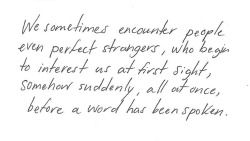 We sometimes encounter people, even perfect strangers, who begin to interest us at first sight, somehow suddenly, all at once, before a word has been spoken Fydor Dostoevsky