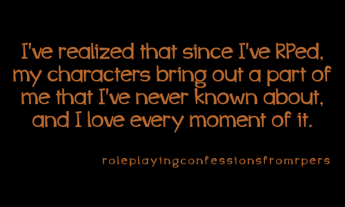 roleplayingconfessionsfromrpers:   I've realized that since I've RPed, my characters bring out a part of me that I've never known about, and I love every moment of it.