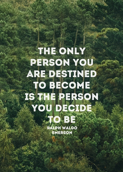 The only person you are destined to become is the person you decide to be. Ralph Waldo Emerson (Escritor, Filósofo y Poeta. USA)