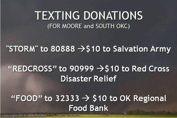brooklynshoebabe:  Info on Texting Donations for Moore and South OKC Tornado relief.  Storm to 80888 —$10 donation to Salvation Army Redcross to 90999 — $10 to Red Cross Disaster Relief Food to 32333 — $10 to OK Regional Food Book Please respond to this post with any links or phone numbers where people can donate money or care packages. Americans help Americans!