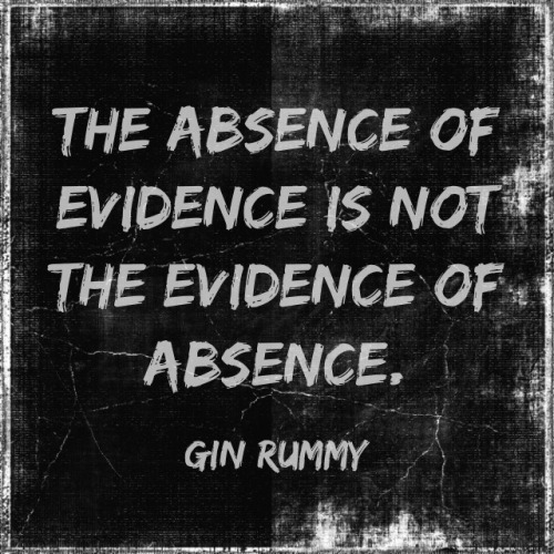 "the-darkest-insanities:  ""The absence of evidence is not the evidence of absence""- Gin Rummy"