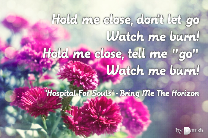 """Hospital For Souls"" - Bring Me The Horizon Hold me close, don't let goWatch me burn!Hold me close, tell me ""go""Watch me burn!"