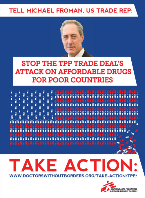 doctorswithoutborders:  Damaging intellectual property rules in the U.S.-led Trans-Pacific Partnership Agreement (TPP) would give pharmaceutical companies longer monopolies over brand name drugs. Companies would be able to charge high prices for longer periods of time. And it would be much harder for generic companies to produce cheaper drugs that are vital to people's health. We need your help:http://www.doctorswithoutborders.org/take-action/tpp/