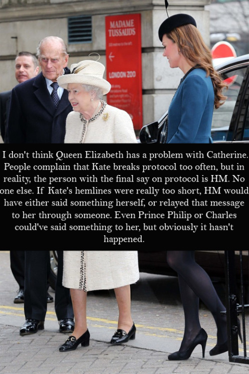 "royal-confessions:  (Post by Christy) ""I don't think Queen Elizabeth has a problem with Catherine. People complain that Kate breaks protocol too often, but in reality, the person with the final say on protocol is HM. No one else. If Kate's hemlines were really too short, HM would have either said something herself, or relayed that message to her through someone. Even Prince Philip or Charles could've said something to her, but obviously it hasn't happened."" - Submitted by Anonymous     who says there have not been words behind the scenes and she has not listened?"