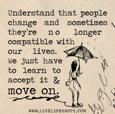 deeplifequotes:  Understand that people change and sometimes they're no longer compatible with our lives. We just have to learn to accept it and move on.