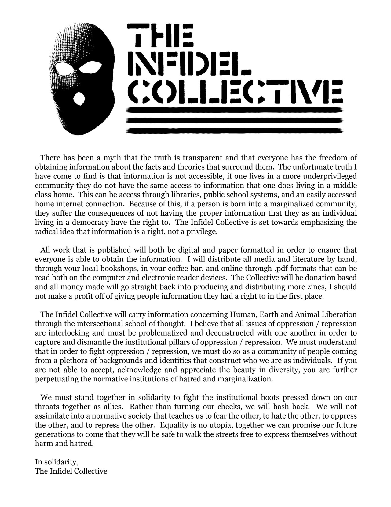 kvlt-xvx:  For those who cannot read the image above: The Infidel Collective Mission Statement             There has been a myth that the truth is transparent and that everyone has the freedom of obtaining information about the facts and theories that surround them.  The unfortunate truth I have come to find is that information is not accessible, if one lives in a more underprivileged community they do not have the same access to information that one does living in a middle class home.  This can be access through libraries, public school systems, and an easily accessed home internet connection.  Because of this, if a person is born into a marginalized community, they suffer the consequences of not having the proper information that they as an individual living in a democracy have the right to.  The Infidel Collective is set towards emphasizing the radical idea that information is a right, not a privilege.             All work that is published will both be digital and paper formatted in order to ensure that everyone is able to obtain the information.  I will distribute all media and literature by hand, through your local bookshops, in your coffee bar, and online through .pdf formats that can be read both on the computer and electronic reader devices.  The Collective will be donation based and all money made will go straight back into producing and distributing more zines, I should not make a profit off of giving people information they had a right to in the first place.             The Infidel Collective will carry information concerning Human, Earth and Animal Liberation through the intersectional school of thought.  I believe that all issues of oppression / repression are interlocking and must be problematized and deconstructed with one another in order to capture and dismantle the institutional pillars of oppression / repression.  We must understand that in order to fight oppression / repression, we must do so as a community of people coming from a plethora of backgrounds and identities that construct who we are as individuals.  If you are not able to accept, acknowledge and appreciate the beauty in diversity, you are further perpetuating the normative institutions of hatred and marginalization.             We must stand together in solidarity to fight the institutional boots pressed down on our throats together as allies.  Rather than turning our cheeks, we will bash back.  We will not assimilate into a normative society that teaches us to fear the other, to hate the other, to oppress the other, and to repress the other.  Equality is no utopia, together we can promise our future generations to come that they will be safe to walk the streets free to express themselves without harm and hatred. In solidarity,The Infidel Collective