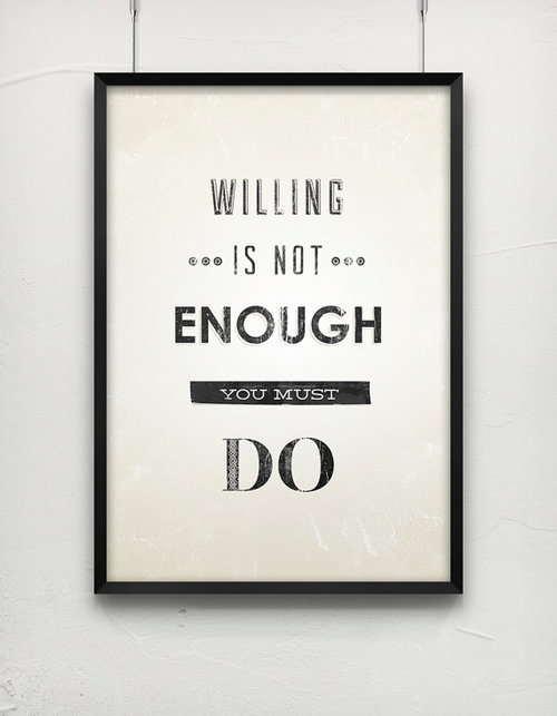 Willing is not enough. You must do.