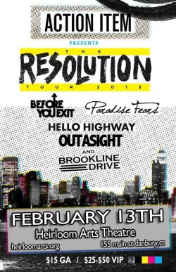 2/13 - Action Item, Outasight, Paradise Fears, Before You Exit, Hello Highway and Brookline Drive (their last show EVER) General Admission - $15VIP is SOLD OUT  Tickets are running super low, so buy now!Tickets available here