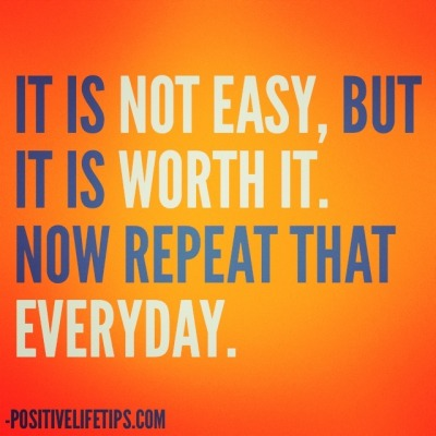positivelifetips:  It is not easy, but it is worth it. Now repeat that everyday.