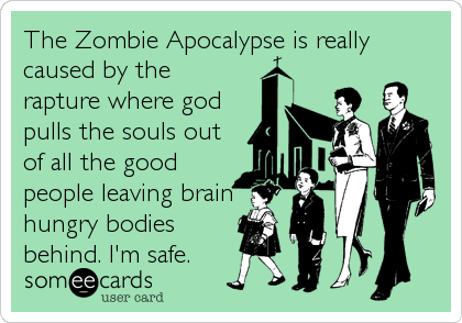The Zombie Apocalypse is really caused by the rapture where god pulls the souls out of all the good people leaving brain hungry bodies behind. I'm safe.Via someecards
