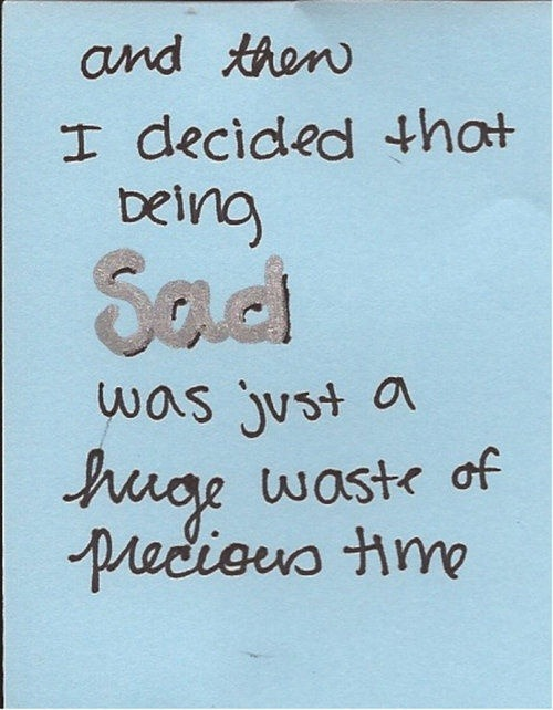 and then I decided that being SAD was just a huge waste of precious time.