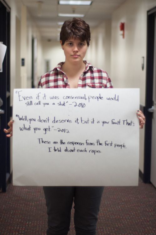 "thisisrapeculture:  projectunbreakable:  The poster reads:  ""Even if it was consensual, people would still call you a slut."" - 2010  ""Well, you don't deserve it, but it is your fault. That's what you get."" - 2012  These are the responses from the first people I told about each rape.  — Photographed in Washington, DC on November 8th. — Click here to learn more about Project Unbreakable. (trigger warning) Facebook, Twitter, submissions, FAQ, donate to Project Unbreakable, join our mailing list    In case anyone was wondering, this is me, Bryn - one of the mods and the founder of TIRC. I guess it might be time to get a little personal. I won't be graphic, but obviously it will be triggering or upsetting to some. (tw for rape, assault, drugs) My first assault actually occurred when I was 13, but because it wasn't rape, it took me a long time to come to terms that I had, in fact, been violated. That was in 2005. On August 14, 2007, my best friend gave me angel dust (PCP) without telling me and I emerged from the haze no longer a virgin. It took me 3 years to finally tell someone - someone I thought was a friend, who I could trust - and that was her response. I believed it. She made it clear that I was just a commodity and people who treat me as such no matter whether or not I agreed to it. The second phrase was also said by another person I considered very close, someone I thought I loved and trusted. It was not her initial reaction, but she made clear to let me know that I had done something to bring it on myself. What I had done was trust. That was my sin. I had trusted someone and, on November 2, 2011, they had punished me for it. I don't want to go into details about this one because it's still quite raw. Even though I have witnessed the heinousness of people firsthand - not just the people who commit these violent crimes, but the reactions of people who I believed were my friends -, I have also found strength. I find strength in my co-mods. I find strength in our followers. I find strength and joy when people thank me for helping them realize they are not alone and that they do not deserve to be treated the way they are. I find joy knowing that, each day, my words can touch so many people.  I was once asked why I was so ""angry"" about rape culture. That anger drives me. It brings me passion, the passion I need each day to run this blog and read those awful articles and see the worst aspects of humanity. But knowing that you are all here, learning, helps me. I'm making the world a better place. That, more than anything, brings me peace."