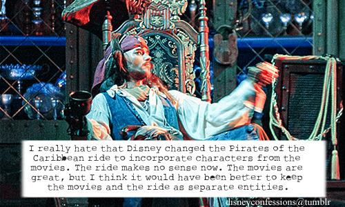 """I really hate that Disney changed the Pirates of the Caribbean ride to incorporate characters from the movies. The ride makes no sense now. The movies are great, but I think it would have been better to keep the movies and the ride as separate entities."""