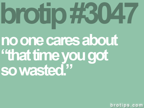 "brotips:  ""Oh my god, this one time I got like, so wasted…"" I just stop listening. It was only halfway cool in high school. -Sketch Posters"